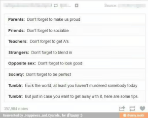 Friends, Funny, and Parents: Source  Parents: Don't forget to make us proud  Friends: Don't forget to socialize  Teachers: Don't forget to get A's  Strangers: Don't forget to blend in  Opposite sex: Don't forget to look good  Society: Don't forget to be perfect  Tumblr a.k the wond,at eat you havent murdered somebody today  Tumblr: But just in case you want to get away with it, here are some tips.  357,984 notes  Reinvented by_Happiness and Cyanide for iFunny:)  # funny mobi Tips