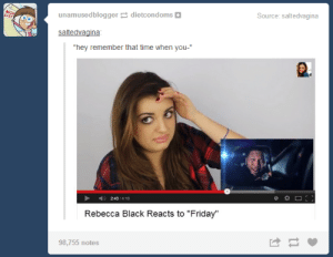 "Hey, remember that time when you…omg-humor.tumblr.com: Source: saltedvagina  WISH  unamusedblogger e dietcondoms |  saltedvagina:  ""hey remember that time when you-""  ) 243/4:18  Rebecca Black Reacts to ""Friday""  98,755 notes Hey, remember that time when you…omg-humor.tumblr.com"