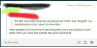 Teething: Source: the bitterfrenchc  the fact that pretty teeth are only known as White and straight is a  manifestation of our hatred for minorities  when people find a way to turn dental hygiene into a social justice issue.  that's when you know this website has gone overboard  46,198 notes