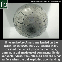 Memes, youtube.com, and Http: Sources mentioned at: factpoint.net  fp  10 years before Americans landed on the  moon, on in 1959, the USSR intentionally  crashed the Luna 2 probe on the moon,  carrying a ball made up of pentagonal Soviet  pennants, which were released onto the lunar  surface when the ball exploded upon landing Subscribe to our YouTube channel: youtube.com-FactPoint check Source at : FactPoint.net- Or check this link: http:-mentalfloss.com-article-94155-1959-soviets-littered-moon-tiny-metal-pennants