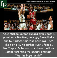 "Dunk, Memes, and Michael Jordan: Sources mentioned at: FactPoint.net/  fp  38SPORTS  9.  After Michael Jordan dunked over 6-foot-1  guard John Stockton, an angry fan yelled at  him to ""Pick on someone your own size"".  The next play he dunked over 6-foot-1:1  Mel Turpin. As he ran back down the floor,  Jordan turned to the heckler and said  ""Was he big enough? Subscribe to our YouTube channel: youtube.com-FactPoint check Source at : FactPoint.net- Or check this link: https:-sports.yahoo.com-blogs-ball-dont-lie-dunk-history-michael-jordan-and-was-he-big-enough-185521186.html"