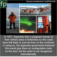 Memes, Pregnant, and youtube.com: Sources mentioned at: FactPoint.net/  fp  ARGENTINA  In 1977, Argentina flew a pregnant woman to  their military base in Antarctica so she could  have first baby to ever be born on the continent.  In doing so, the Argentine government believed  this would give them an undisputable claim  on the land, but the claim is not recognized  internationally. Subscribe to our YouTube channel: youtube.com-FactPoint check Source at : FactPoint.net- Or check this link: https:-everipedia.org-wiki-Emilio_Palma-