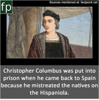 Memes, Wikipedia, and youtube.com: Sources mentioned at: factpoint.net  fp  Christopher Columbus was put into  prison when he came back to Spairn  because  he mistreated the natives on  the Hispaniola. Subscribe to our YouTube channel: youtube.com-FactPoint check Source at : Factpoint.net- Or check this link: https:-en.wikipedia.org-wiki-Christopher_Columbus Accusations_of_tyranny_during_governorship