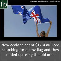 Memes, Wikipedia, and youtube.com: Sources mentioned at: factpoint.net  fp  New Zealand spent $17.4 millions  searching for a new flag and they  ended up using the old one. Subscribe to our YouTube channel: youtube.com-FactPoint check Source at : Factpoint.net- Or check this link: https:-en.wikipedia.org-wiki-New_Zealand_flag_debate