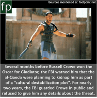 "Subscribe to our YouTube channel: youtube.com-FactPoint check Source at : Factpoint.net- Or check this link: https:-www.vanityfair.com-hollywood-2015-03-russell-crowe-fbi: Sources mentioned at: factpoint.net  fp  Several months before Russell Crowe won the  Oscar for Gladiator, the FBI warned him that the  al-Qaeda were planning to kidnap him as part  of a ""cultural destabilization plot"". For nearly  two years, the FBI guarded Crowe in public and  refused to give him any details about the threat. Subscribe to our YouTube channel: youtube.com-FactPoint check Source at : Factpoint.net- Or check this link: https:-www.vanityfair.com-hollywood-2015-03-russell-crowe-fbi"
