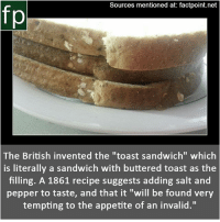 "Memes, Wikipedia, and youtube.com: Sources mentioned at: factpoint.net  fp  The British invented the ""toast sandwich"" which  is literally a sandwich with buttered toast as the  filling. A 1861 recipe suggests adding salt and  pepper to taste, and that it ""will be found very  tempting to the appetite of an invalid."" Subscribe to our YouTube channel: youtube.com-FactPoint check Source at : Factpoint.net- Or check this link: https:-en.wikipedia.org-wiki-Toast_sandwich"