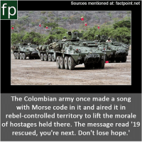 Subscribe to our YouTube channel: youtube.com-FactPoint check Source at : Factpoint.net- Or check this link: https:-www.theverge.com-2015-1-7-7483235-the-code-colombian-army-morsecode-hostages: Sources mentioned at: factpoint.net  fp  The Colombian army once made a song  with Morse code in it and aired it in  rebel-controlled territory to lift the morale  of hostages held there. The message read '1.9  rescued, you're next. Don't lose hope. Subscribe to our YouTube channel: youtube.com-FactPoint check Source at : Factpoint.net- Or check this link: https:-www.theverge.com-2015-1-7-7483235-the-code-colombian-army-morsecode-hostages