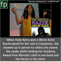 Subscribe to our YouTube channel: youtube.com-FactPoint check Source at : FactPoint.net- Or check this link: https:-en.wikipedia.org-wiki-Halle_Berry Recent_work: Sources mentioned at: FactPoint.net/  fp  THE OFFICIAL  RAZZIE  MOVIE GUIDE.  When Halle Berry won a Worst Actor  Razzie award for her role in Catwoman, she  showed up in person to collect the award.  She spoke while holding her Academy  Award from Monster's Ball in one hand and  the Razzie in the other. Subscribe to our YouTube channel: youtube.com-FactPoint check Source at : FactPoint.net- Or check this link: https:-en.wikipedia.org-wiki-Halle_Berry Recent_work