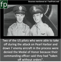 "Memes, Taken, and youtube.com: Sources mentioned at: FactPoint.net/  fp  Two of the US pilots who were able to take  off during the attack on Pearl Harbor and  down 7 enemy aircraft in the process were  denied the Medal of Honor because their  commanding officer said they had ""taken  off without orders"" Subscribe to our YouTube channel: youtube.com-FactPoint check Source at : FactPoint.net- Or check this link: http:-www.historynet.com-american-aviators-aloft-pearl-harbor.htm"