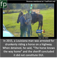 "Memes, youtube.com, and Home: Sources mentioned at: FactPoint.net/  fp  WBRZ  Image Credit: WBRZ2  In 2015, a Louisiana man was arrested for  drunkenly riding a horse on a highway.  When detained, he said, ""'The horse knows  the way home"" and the sheriff concluded  it did not constitute DUI Subscribe to our YouTube channel: youtube.com-FactPoint check Source at : FactPoint.net- Or check this link: http:-www.insideedition.com-headlines-11942-man-accused-of-drunkenly-riding-his-horse-on-a-highway-says-the-horse-knows-the"