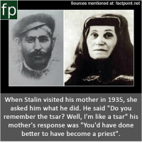 "Subscribe to our YouTube channel: youtube.com-FactPoint check Source at : Factpoint.net- Or check this link: https:-en.wikipedia.org-wiki-Keke_Geladze Later_life: Sources mentioned at: factpoint.net  fp  When Stalin visited his mother in 1935, she  asked him what he did. He said ""Do you  remember the tsar? Well, I'm like a tsar"" his  mother's response was ""You'd have done  better to have become a priest"". Subscribe to our YouTube channel: youtube.com-FactPoint check Source at : Factpoint.net- Or check this link: https:-en.wikipedia.org-wiki-Keke_Geladze Later_life"
