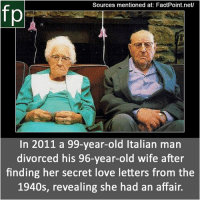 Love, Memes, and News: Sources mentioned at: FactPoint.net/  In 2011 a 99-year-old Italian man  divorced his 96-year-old wife after  finding her secret love letters from the  1940s, revealing she had an affair. Subscribe to our YouTube channel: youtube.com-FactPoint check Source at : FactPoint.net- Or check this link: http:-www.nydailynews.com-news-world-99-year-old-italian-man-divorces-96-year-old-wife-finding-secret-love-letters-1940s-article-1.998455