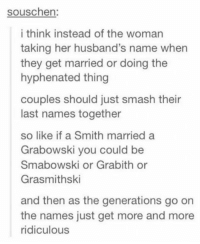 Bad, Smashing, and Idea: souschen:  i think instead of the woman  taking her husband's name when  they get married or doing the  hyphenated thing  couples should just smash their  last names together  so like if a Smith married a  Grabowski you could be  Smabowski or Grabith or  Grasmithski  and then as the generations go on  the names just get more and more  ridiculous Actually Not a bad idea