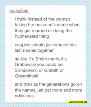 awesomesthesia:  We Should Totally Change Traditions: souschen:  i think instead of the woman  taking her husband's name when  they get married or doing the  hyphenated thing  couples should just smash their  last names together  so like if a Smith married a  Grabowski you could be  Smabowski or Grabith or  Grasmithski  and then as the generations go on  the names just get more and more  ridiculous  VIA THEMETAPICTURE.COM awesomesthesia:  We Should Totally Change Traditions