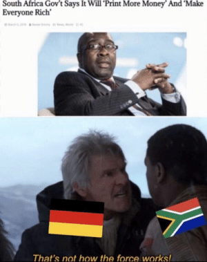 An interesting history meme: South Africa Gov't Says It Will 'Print More Money' And 'Make  Everyone Rich  Ma0  That's not how the force works! An interesting history meme