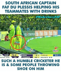 #FafDuPlessis #CSK: SOUTH AFRICAN CAPTAIN  FAF DU PLESSIS HELPING HIS  TEAMMATES WITH DRINKS  #WeAreSorryFAF  HL  US STAR PLU  HING  K V  KKR  0-003  SUCH A HUMBLE CRICKETER HE  IS & SOME PEOPLE THROWING  SHOE ON HIM #FafDuPlessis #CSK