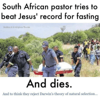 darwin theory: South African pastor tries to  beat Jesus' record for fasting  Godless & Irreligious fb.com  And dies  And to think they reject Darwin's theory of natural selection...
