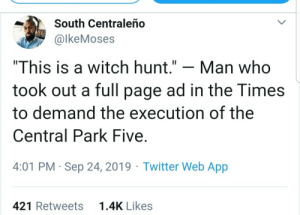 "Oh, he can see it now?: South Centraleño  @lkeMoses  ""This is a witch hunt.""  Man who  took out a full page ad in the Times  to demand the execution of the  Central Park Five  4:01 PM Sep 24, 2019 Twitter Web App  1.4K Likes  421 Retweets Oh, he can see it now?"