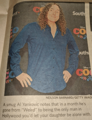"""Being Alone, Creepy, and Weird: South  CO  outh  CO  NEILSON BARNARD/GETTY IMAG  A smug Al Yankovic notes that in a month he  gone from """"Weird"""" to being the only man in  Hollywood you'd let your daughter be alone with. Hollyweird is creepy"""