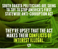 More than 170,000 South Dakotans voted for one of the toughest anti-corruption laws in the country. Now, crooked politicians there want to overturn it. SHAME ON THEM!: SOUTH DAKOTA POLITICIANS ARE SUING  TO TRY TO STOP AMERICA'S FIRST  STATEWIDE ANTI-CORRUPTION ACT  THEY'RE UPSET THAT THE ACT  MAKES THEIR CONFLICTS OF  INTEREST ILLEGAL  Us More than 170,000 South Dakotans voted for one of the toughest anti-corruption laws in the country. Now, crooked politicians there want to overturn it. SHAME ON THEM!