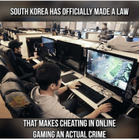 Cheating, Crime, and Memes: SOUTH KOREA HAS OFFICIALLY MADE ALAW  60r AM  THAT MAKES CHEATING IN ONLINE  GAMING AN ACTUAL CRIME I'm moving to South Korea - Check out my latest video on YouTube! Link is always in bio :D Like FaZe? They got nothing on @RiZe_Above.All 👀💨 - GamingPosts CaulOfDuty CallOfDuty BlackOps3 Cod Bo3 Gaming PC Xbox Xbox360 Playstation Ps4 XboxOne CSGO Gamer Battlefield1 FaZeClan بوس_ستيشن GTA GTA5 MLG codmeme InfiniteWarfare MWR GamingMemes YouTube Relatable Like4Like Like4Follow Minecraft