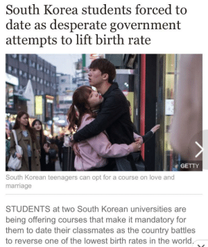 Cmon American school system: South Korea students forced to  date as desperate government  attempts to lift birth rate  GETTY  South Korean teenagers can opt for a course on love and  marriage  STUDENTS at two South Korean universities are  being offering courses that make it mandatory for  them to date their classmates as the country battles  to reverse one of the lowest birth rates in the world. Cmon American school system