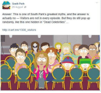 "South Park: South Park  25 August  a  Answer: This is one of South Park's greatest myths, and the answer is  actually no  Visitors are not in every episode. But they do still pop up  randomly, like this one hidden in ""Dead Celebrities""  http://cart.mn/1308 visitors"