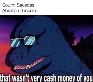 Abraham Lincoln, Money, and Abraham: South: Secedes  Abraham Lincoln:  that wasn't very cash money of you Emancipation Proclamation Intensifies