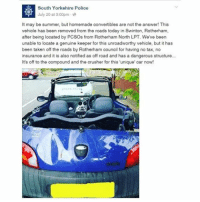 Savage from South Yorkshire Police 😂😂😂: South Yorke hire Police  July 20 at 3:00pm  It may be summer, but homemade convertibles are not the answer! This  vehicle has been removed from the roads today in Swinton, Rotherham,  after being located by PCSOs from Rotherham North LPT. We ve been  unable to locate a genuine keeper for this  unroadworthy vehicle, but it has  been taken off the roads by Rotherham council for having no tax, no  insurance and it is also notified as off road and has a dangerous structure...  It's off to the compound and the crusher for this unique' car now! Savage from South Yorkshire Police 😂😂😂