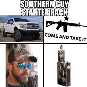 I find this to be pretty spot on: SOUTHERN GUY  STARTER PACK  COME AND TAKE IT  Te  EALT I find this to be pretty spot on