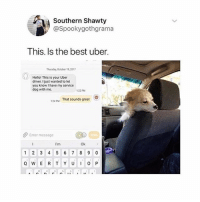 Hello, Uber, and Best: Southern Shawty  @Spookygothgrama  This. Is the best uber.  huday October 19,201  Hello! This is your Uber  driver. Ijust wanted to let  you know I have my service  dog with me.  22 PM  OP  124u That sounds great  Enter message  I'm  Ok  1 2 3 4 56 7 8 9 0 Bjork