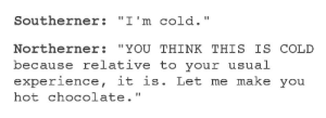 "Memes, Target, and Tumblr: Southerner: ""I'm cold.""  Northerner: ""YOU THINK THIS IS COLD  because relative to your usual  experience, it is. Let me make you  hot chocolate."" mrkltpzyxm: flyingbird27:  positive-memes:  Warm Northerner  Northerner: ""Man, it's hot."" Southerner: ""BOY HOWDY IF YOU THINK THIS IS HOT then you should probably get some water, wouldn't want you to dehydrate or get heat stroke, no siree. Here, I've got one, drink up, pardner.""   Wholesome regional differences."