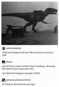 southernsideofme  Historical footage of the last T-Rex serving his country in  WWI  atlas-pt  But isn't that a Jeep? And the T-Rex is holding a...Browning  M2? Which wasn't used until 1933...  So I think this footage is actually of WW2.  astronema-princess-of-all-evil  I'm living for this historical accuracy