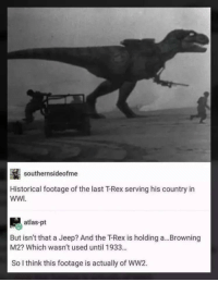 wwi: southernsideofme  Historical footage of the last T-Rex serving his country in  WWI  atlas-pt  But isn't that a Jeep? And the T-Rex is holding a...Browning  M2? Which wasn't used until 1933...  So I think this footage is actually of WW2.