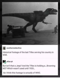 Meirl: southernsideofme  Historical footage of the last T-Rex serving his country in  WWI  atlas-pt  But isn't that a Jeep? And the T-Rex is holding a...Browning  M2? Which wasn't used until 1933...  So I think this footage is actually of WW2. Meirl