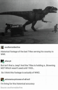 The tyrant war.: southernsideofme  Historical footage of the last T-Rex serving his country in  WWI  atlas-pt  But isn't that a Jeep? And the T-Rex is holding a... Browning  M2? Which wasn't used until 1933..  So l think this footage is actually of WW2.  astronema-princess-of-all-evil  I'm living for this historical accuracy  Source: southernsideofme The tyrant war.