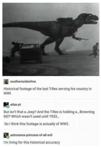 Historical accuracy is important: southernsideofme  Historical footage of the last T-Rex serving his country in  WWI  atlas-pt  But isn't that a Jeep? And the下Rex is holding a  M2? Which wasn't used until 1933...  Browning  So I think this footage is actually of WW2.  astronema-princess-of-all-evil  I'm living for this historical accuracy Historical accuracy is important