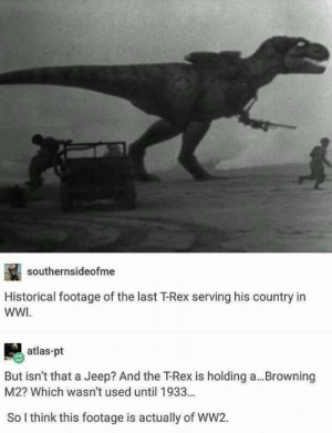 Historical footage of the last T-rex serving his country in WW1(1918).: southernsideofme  Historical footage of the last T-Rex serving his country in  WWI  atlas-pt  But isn't that a Jeep? And the T-Rex is holding a  M2? Which wasn't used until 1933...  Browning  So I think this footage is actually of WW2. Historical footage of the last T-rex serving his country in WW1(1918).