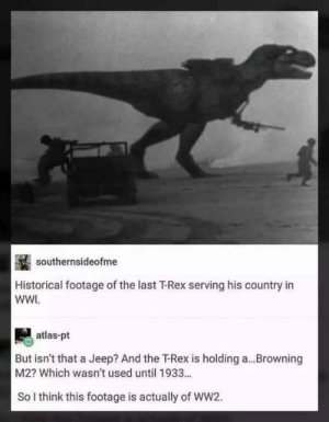 Memes, Jeep, and Vietnam: southernsideofme  Historical footage of the last T-Rex serving his country in  WWI  atlas-pt  But isn't that a Jeep? And the Rex is holding a  M2? Which wasn't used until 1933..  Browning  So I think this footage is actually of WW2. Could be Vietnam via /r/memes https://ift.tt/2PCt8jx