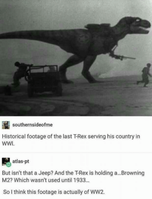 The last WW2 T-Rex: southernsideofme  Historical footage of the last T-Rex serving his country in  WWI  atlas-pt  But isn't that a Jeep? And the TRex is holding a...Browning  M2? Which wasn't used until 1933...  So I think this footage is actually of WW2. The last WW2 T-Rex