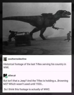 Dank, Memes, and Target: southernsideofme  Historical footage of the last T-Rex serving his country in  WWI  atlas-pt  But isn't that a Jeep? And the T-Rex is holding a...Browning  M2? Which wasn't used until 1933...  So I think this footage is actually of WW2. Meirl by chappychaps11 MORE MEMES