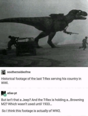 Accuracy is everything via /r/memes https://ift.tt/2T3kdWN: southernsideofme  Historical footage of the last T-Rex serving his country in  wWI.  atlas-pt  But isn't that a Jeep? And the T-Rex is holding a...Browning  M2? Which wasn't used until 1933...  So l think this footage is actually of WW2. Accuracy is everything via /r/memes https://ift.tt/2T3kdWN