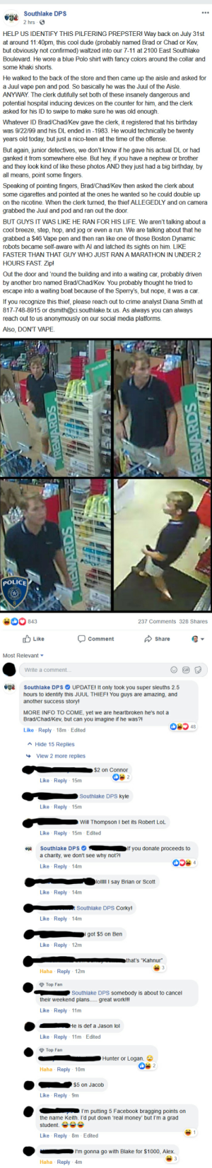 Southlake TX PD ask to identify a shoplifter and people try to guess the dude's name: Southlake DPS  2 hrs  HELP US IDENTIFY THIS PILFERING PREPSTER! Way back on July 31st  at around 11:40pm, this cool dude (probably named Brad or Chad or Kev  but obviously not confirmed) waltzed into our 7-11 at 2100 East Southlake  Boulevard. He wore a blue Polo shirt with fancy colors around the collar and  some khaki shorts.  He walked to the back of the store and then came up the aisle and asked for  a Juul vape pen and pod. So basically he was the Juul of the Aisle.  ANYWAY. The clerk dutifully set both of these insanely dangerous and  potential hospital inducing devices on the counter for him, and the clerk  asked for his ID to swipe to make sure he was old enough  Whatever ID Brad/Chad/Kev gave the clerk, it registered that his birthday  was 9/22/99 and his DL ended in -1983. He would technically be twenty  years old today, but just a nico-teen at the time of the offense.  But again, junior detectives, we don't know if he gave his actual DL or had  ganked it from somewhere else. But hey, if you have a nephew or brother  and they look kind of like these photos AND they just had a big birthday, by  all means, point some fingers.  Speaking of pointing fingers, Brad/Chad/Kev then asked the clerk about  some cigarettes and pointed at the ones he wanted so he could double up  on the nicotine. When the clerk turned, the thief ALLEGEDLY and on camera  grabbed the Juul and pod and ran out the door  BUT GUYS IT WAS LIKE HE RAN FOR HIS LIFE We aren't talking about a  cool breeze, step, hop, and jog or even a run. We are talking about that he  grabbed a $46 Vape pen and then ran like one of those Boston Dynamic  robots became self-aware with Al and latched its sights on him. LIKE  FASTER THAN THAT GUY WHO JUST RAN A MARATHON IN UNDER 2  HOURS FAST. Zip!  Out the door and 'round the building and into a waiting car, probably driven  by another bro named Brad/Chad/Kev. You probably thought