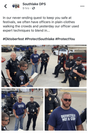 Clothes, Police, and Quest: SOUTHLAKE  KS 9 hrs  In our never-ending quest to keep you safe at  festivals, we often have officers in plain-clothes  walking the crowds and yesterday our officer used  expert techniques to blend in...  #Oktoberfest #ProtectSouthlake #ProtectYou  NOTA COP  POLICE  DEFINITEL  NOT A COP  DEFINITEL  NOT A COP Southlake PD at it again.