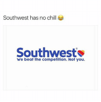 Southwest has no chill  Southwest  We beat the competition. Not you. Oh shit (@bustle)