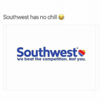 Chill, Lmao, and No Chill: Southwest has no chill  Southwest  We beat the competition. Not you. lmao iconic