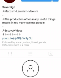 Memes, Videos, and Panda: Sovereign  A Marxism-Leninism-Maoism  AThe production of too many useful things  results in too many useless people  A Essays/Videos  youtu.be/qkGQCVa9yCU  Followed by ancap outlaw, liberal panda,  2017 movement 2 more Pathetic!