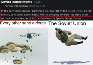 That has to hurt: Soviet experiments [edit ]  Further information: Antonov A-40  In the early 20th century, parachute silk was rare in the Soviet Union, so the  military conducted experiments with air-dropping soldiers into deep snow  without parachutes. In 1930, the Grokhovskiy Special Design Bureau  Every other sane airforce The Soviet Union  तम्र That has to hurt