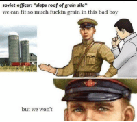 "Bad, Dank, and Meme: soviet officer: slaps roof of grain silo  we can fit so much fuckin grain in this bad boy  but we won't <p>mkay via /r/dank_meme <a href=""https://ift.tt/2NVt5e7"">https://ift.tt/2NVt5e7</a></p>"