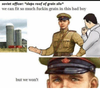 Bad, History, and Soviet: soviet officer: slaps roof of grain silo  we can fit so much fuckin grain in this bad boy  but we won't